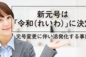 新元号は「令和(れいわ)」に決定!元号変更に伴い活発化する事業まとめ